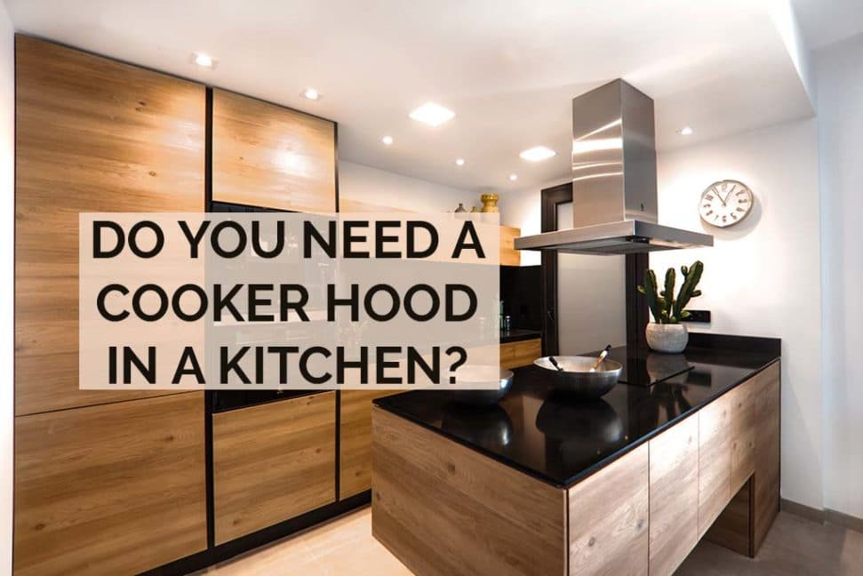 Do You Need A Cooker Hood In Kitchen