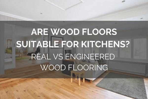 Are Wood Floors Suitable For Kitchens? - Real Vs Engineered Wood Flooring