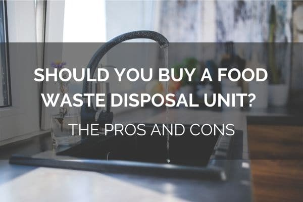 Should You Buy A Food Waste Disposal Unit? – The Pros And Cons
