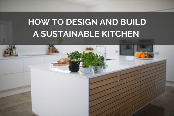 How To Design And Build A Sustainable Kitchen - 7 Eco-Friendly Tips