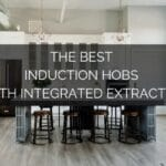 The Best Induction Hobs with Integrated Extractor