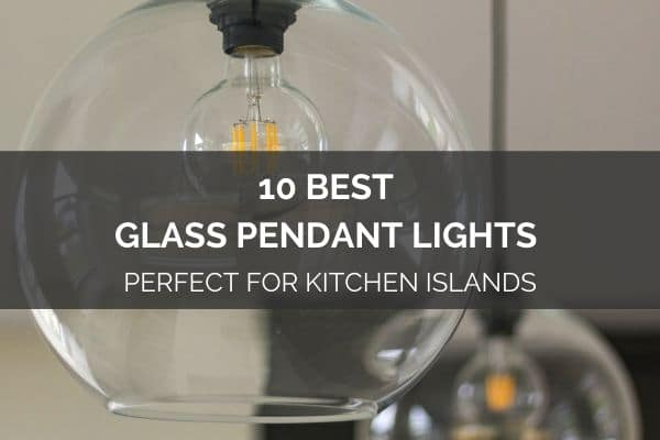 10 Best Glass Pendant Lights – Perfect For Kitchen Islands