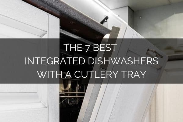 The 7 Best Integrated Dishwashers With A Cutlery Tray