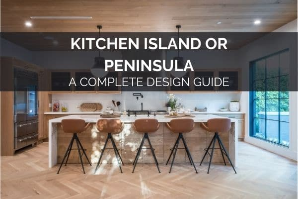 Kitchen Island or Peninsula - A Complete Design Guide