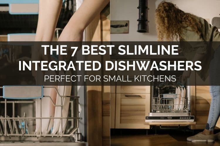 The 7 Best Slimline Integrated Dishwashers - Perfect For Small Kitchens