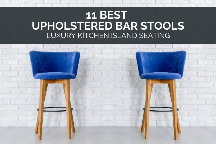 11 Best Upholstered Bar Stools – Luxury Kitchen Island Seating