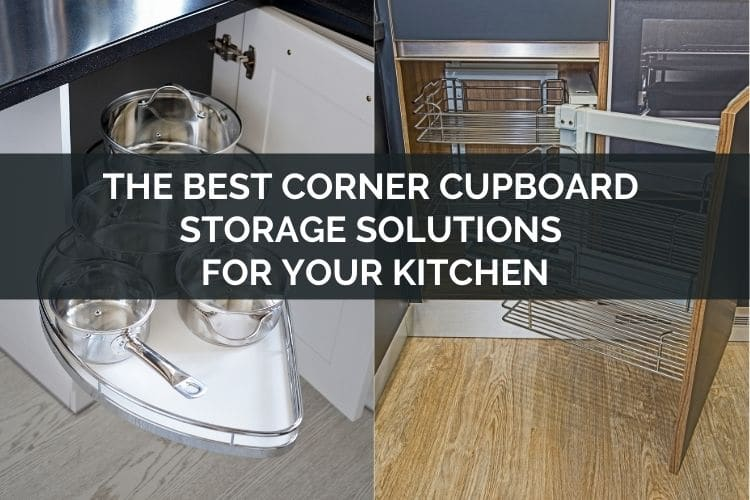 The Best Corner Cupboard Storage Solutions For Your Kitchen