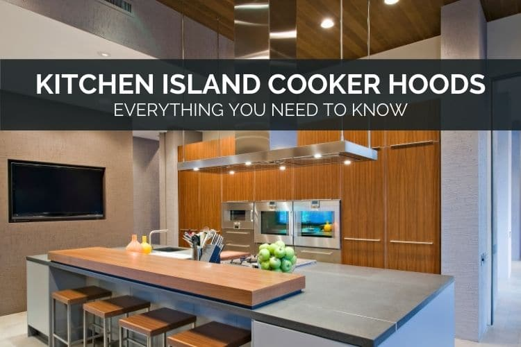 Kitchen Island Cooker Hoods - Everything You Need To Know