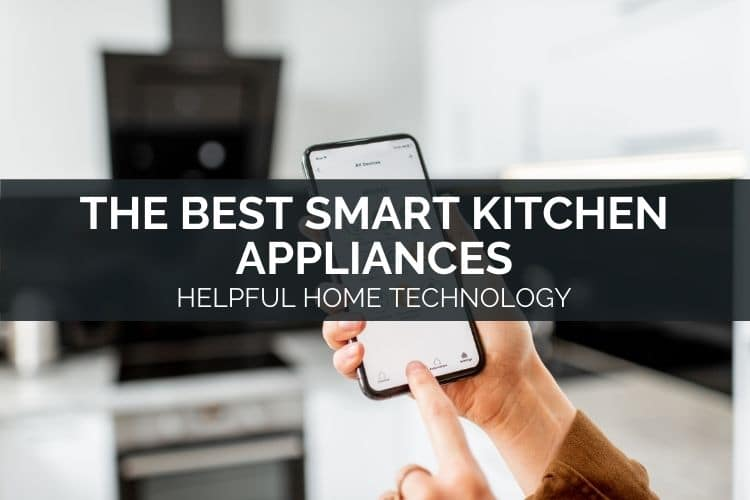 The Best Smart Kitchen Appliances – Helpful Home Technology