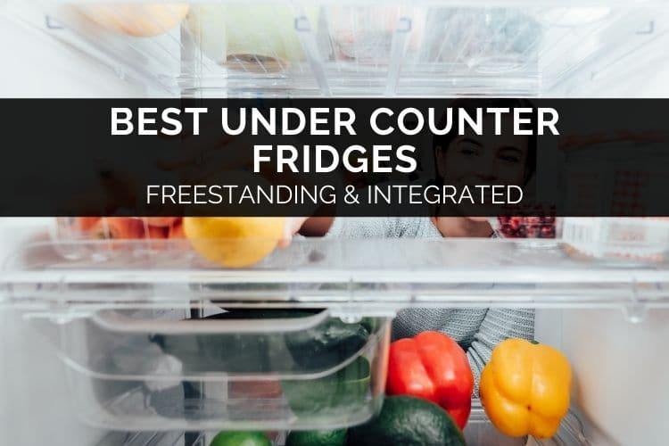 Best Under Counter Fridges – Freestanding & Integrated