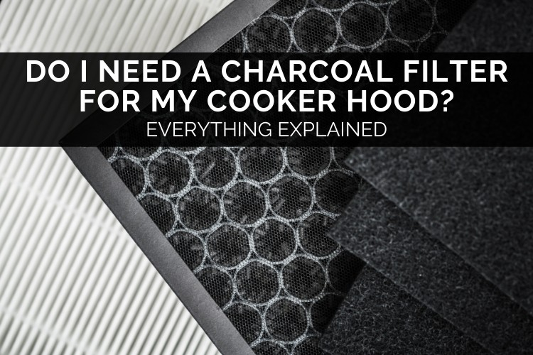 Do I Need A Charcoal Filter For My Cooker Hood? – Everything Explained